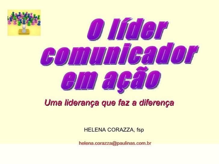 O líder comunicador em ação Uma liderança que faz a diferença   HELENA CORAZZA, fsp [email_address]