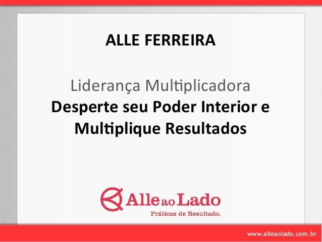 ALLE  FERREIRA  Liderança  Mul-plicadora  Desperte  seu  Poder  Interior  e  www.alleaolado.com.br  Mul1plique  Resultados