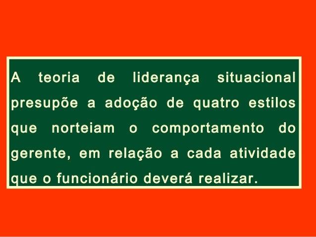 A teoria de liderança situacionalpresupõe a adoção de quatro estilosque norteiam o comportamento dogerente, em relação a c...