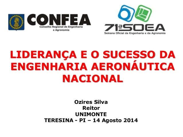 LIDERANÇA E O SUCESSO DA ENGENHARIA AERONÁUTICA NACIONAL Ozires Silva Reitor UNIMONTE TERESINA - PI – 14 Agosto 2014