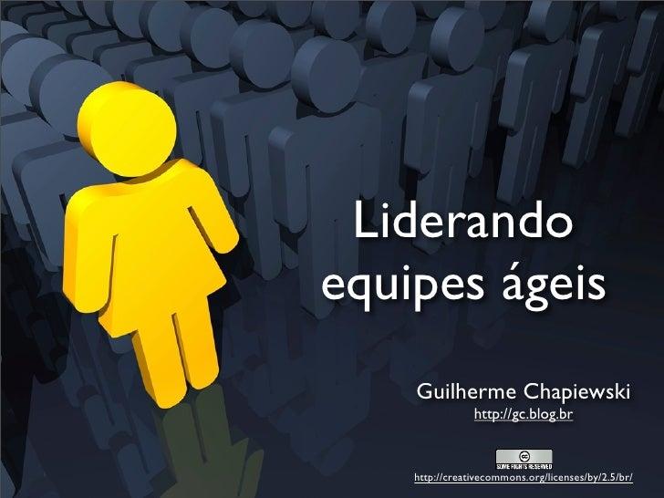 Liderando equipes ágeis     Guilherme Chapiewski                 http://gc.blog.br        http://creativecommons.org/licen...