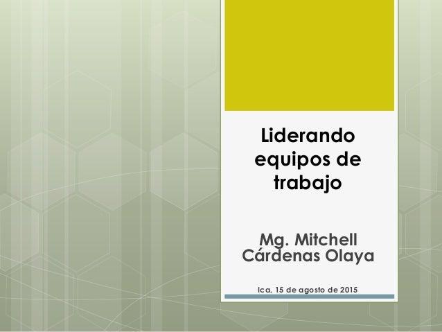 Liderando equipos de trabajo Mg. Mitchell Cárdenas Olaya Ica, 15 de agosto de 2015