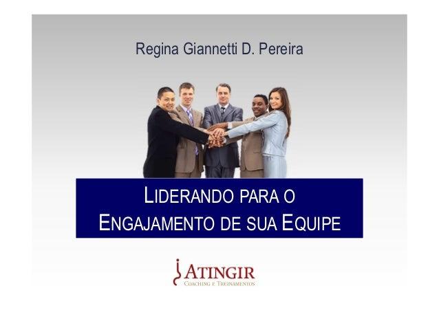 LIDERANDO PARA O ENGAJAMENTO DE SUA EQUIPE LIDERANDO PARA O ENGAJAMENTO DE SUA EQUIPE Regina Giannetti D. Pereira