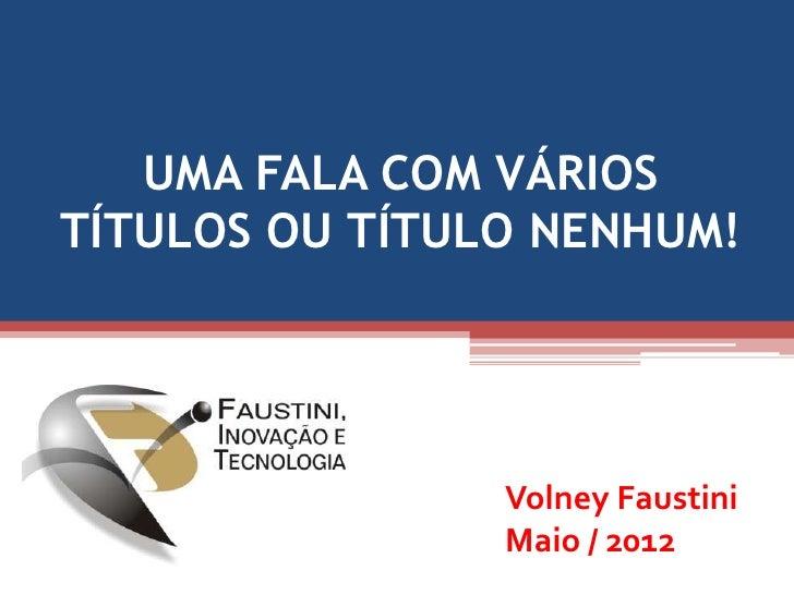 UMA FALA COM VÁRIOSTÍTULOS OU TÍTULO NENHUM!                Volney Faustini                Maio / 2012