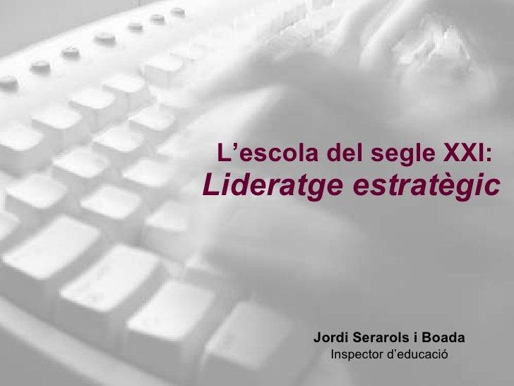 L'escola del segle XXI:  Lideratge estratègic Jordi Serarols i Boada Inspector d'educació