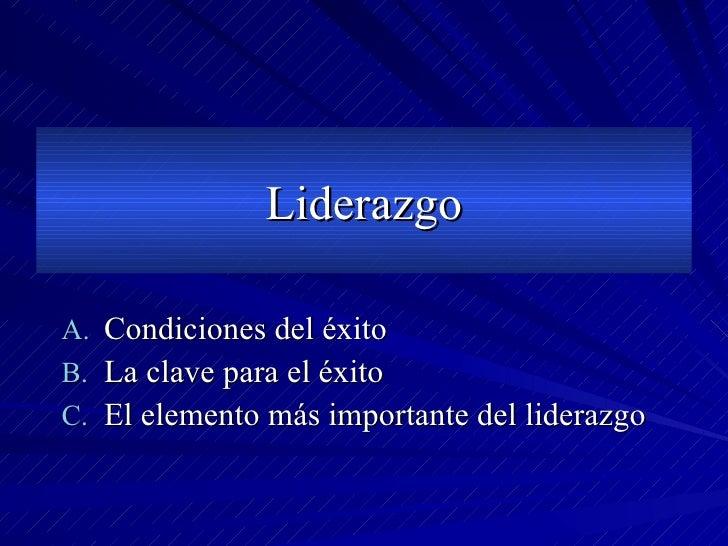 Liderazgo <ul><li>Condiciones del éxito </li></ul><ul><li>La clave para el éxito </li></ul><ul><li>El elemento más importa...