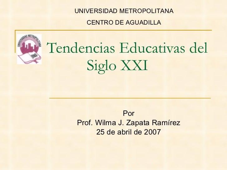 Tendencias Educativas del Siglo XXI Por Prof. Wilma J. Zapata Ramírez 25 de abril de 2007 UNIVERSIDAD METROPOLITANA CENTRO...