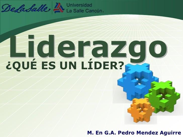 Liderazgo<br />¿QUÉ ES UN LÍDER?<br />M. En G.A. Pedro Mendez Aguirre<br />
