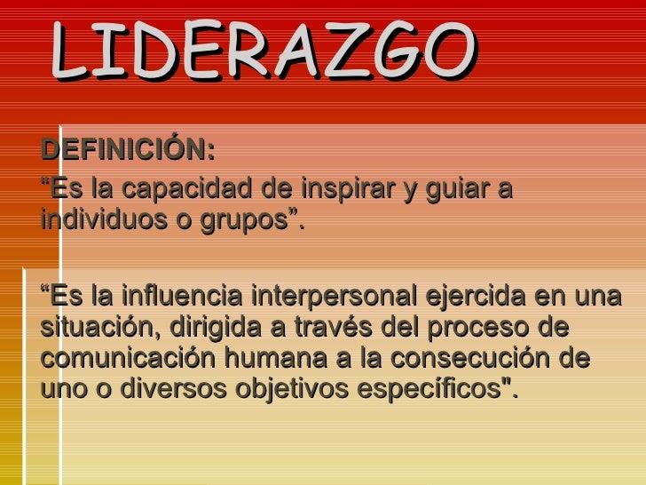 """LIDERAZGO DEFINICIÓN: """" Es la capacidad de inspirar y guiar a individuos o grupos"""". """" Es la influencia interpersonal ejerc..."""