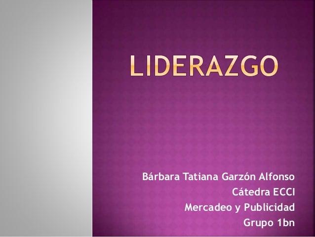 Bárbara Tatiana Garzón Alfonso Cátedra ECCI Mercadeo y Publicidad Grupo 1bn