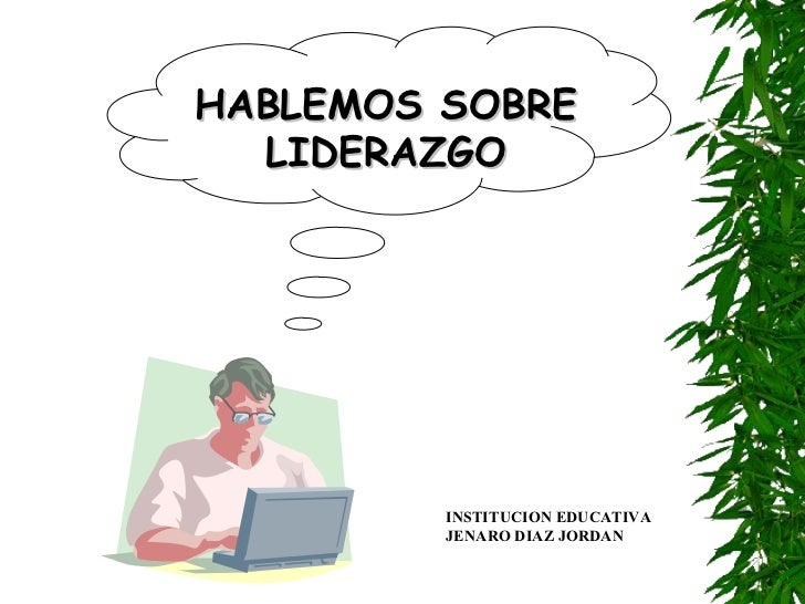 HABLEMOS SOBRE LIDERAZGO INSTITUCION EDUCATIVA JENARO DIAZ JORDAN