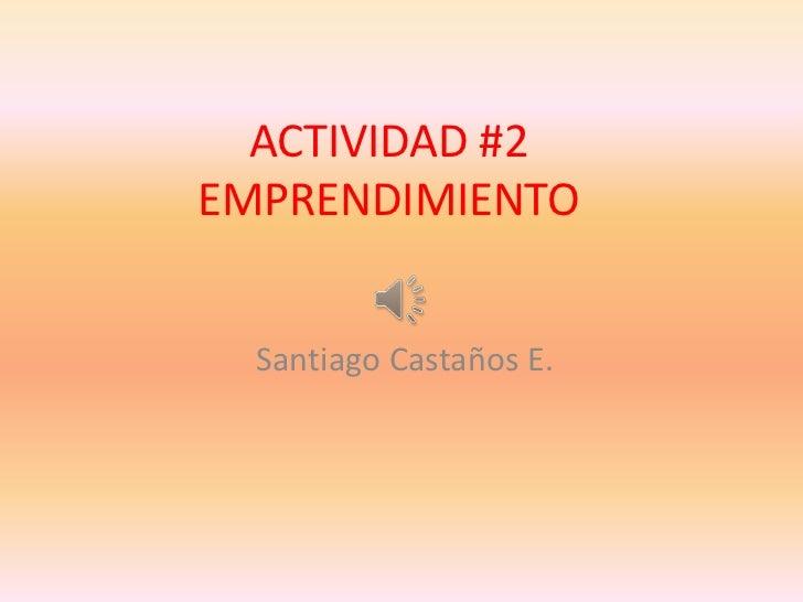 ACTIVIDAD #2EMPRENDIMIENTO  Santiago Castaños E.