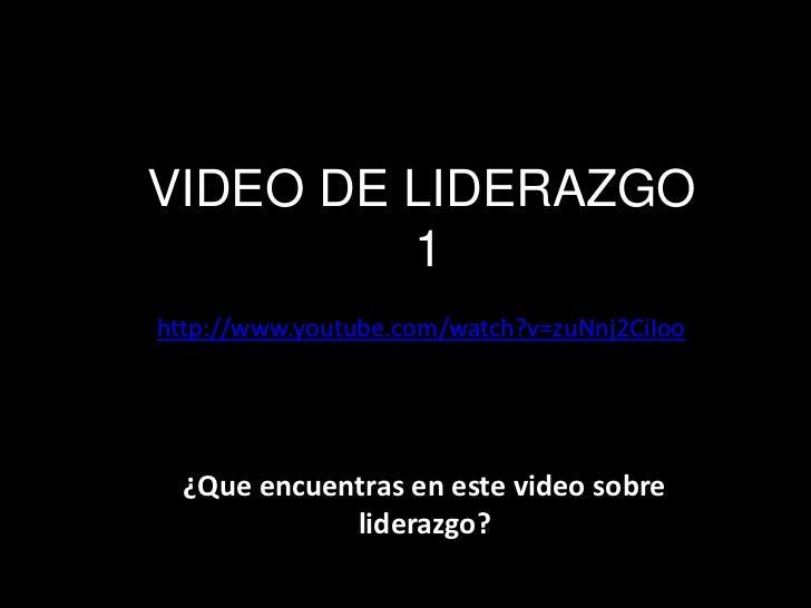 VIDEO DE LIDERAZGO         1http://www.youtube.com/watch?v=zuNnj2CiIoo  ¿Que encuentras en este video sobre             li...