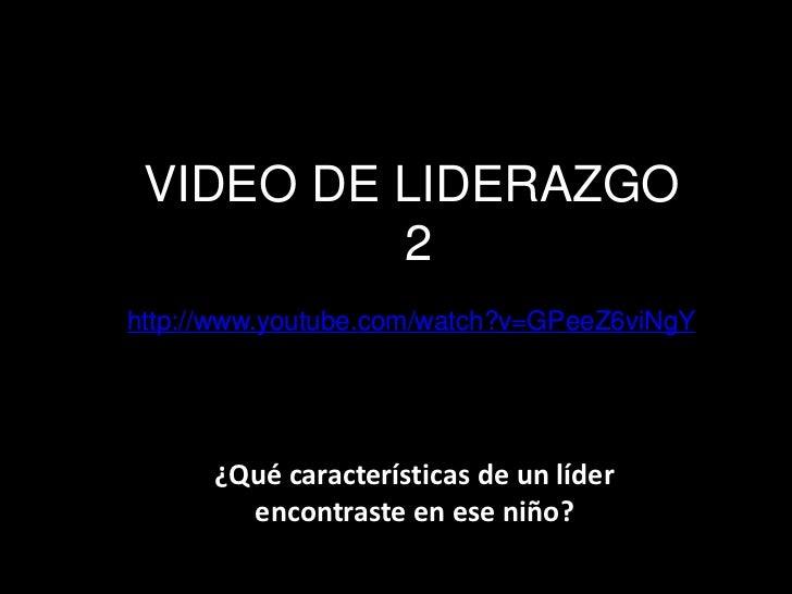 VIDEO DE LIDERAZGO          2http://www.youtube.com/watch?v=GPeeZ6viNgY      ¿Qué características de un líder        encon...