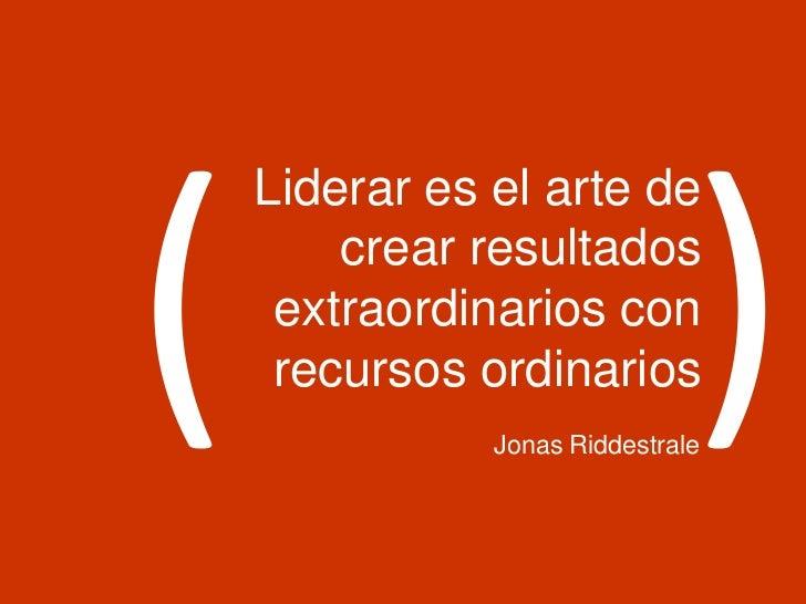 Liderar es el arte de    crear resultados extraordinarios con recursos ordinarios           Jonas Riddestrale