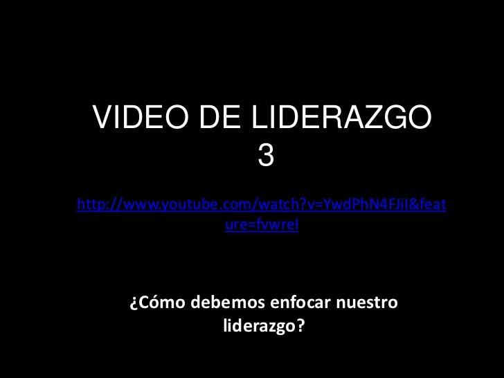 VIDEO DE LIDERAZGO          3http://www.youtube.com/watch?v=YwdPhN4FJiI&feat                   ure=fvwrel      ¿Cómo debem...