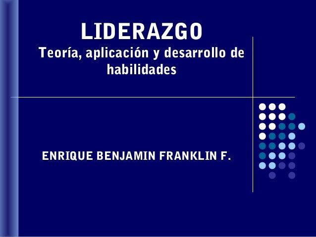 LIDERAZGOTeoría, aplicación y desarrollo de            habilidadesENRIQUE BENJAMIN FRANKLIN F.