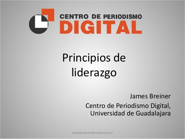 Principios de liderazgo James Breiner Centro de Periodismo Digital, Universidad de Guadalajara newsleadersinternational.co...