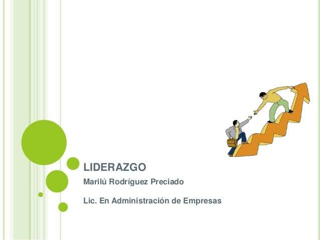 LIDERAZGO Marilú Rodríguez Preciado Lic. En Administración de Empresas