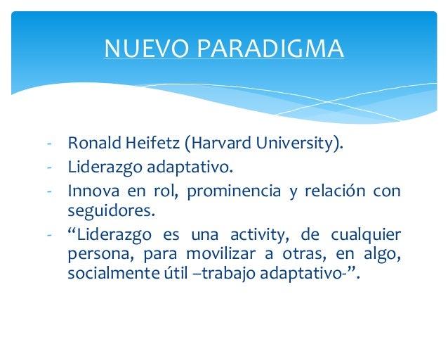 """-Ronald Heifetz (Harvard University).  -Liderazgo adaptativo.  -Innova en rol, prominencia y relación con seguidores.  -""""L..."""