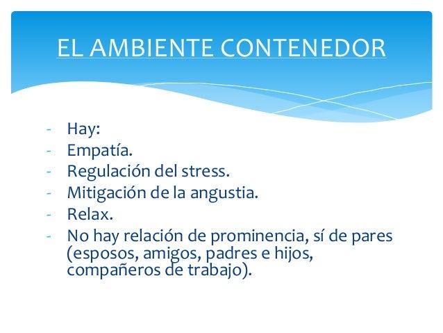 -Hay:  -Empatía.  -Regulación del stress.  -Mitigación de la angustia.  -Relax.  -No hay relación de prominencia, sí de pa...
