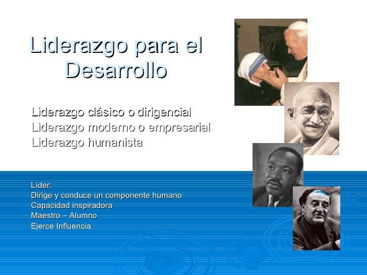 Liderazgo para el Desarrollo Liderazgo clásico o dirigencial Liderazgo moderno o empresarial Liderazgo humanista Líder: Di...