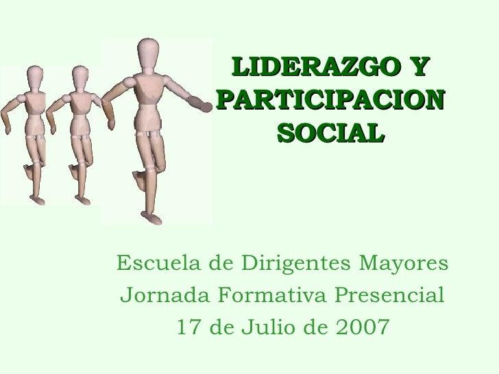 LIDERAZGO Y PARTICIPACION SOCIAL Escuela de Dirigentes Mayores Jornada Formativa Presencial 17 de Julio de 2007