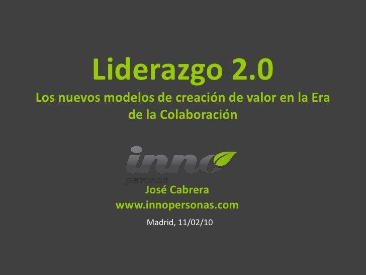 Liderazgo 2.0 Los nuevos modelos de creación de valor en la Era               de la Colaboración                      José...
