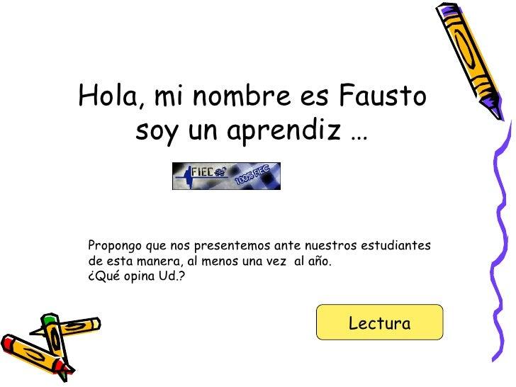 Hola, mi nombre es Fausto soy un aprendiz … Propongo que nos presentemos ante nuestros estudiantes de esta manera, al meno...