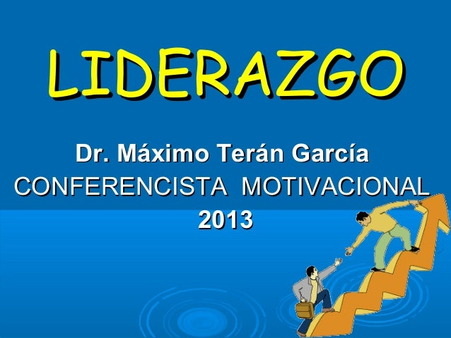 LIDERAZGO   Dr. Máximo Terán GarcíaCONFERENCISTA MOTIVACIONAL            2013