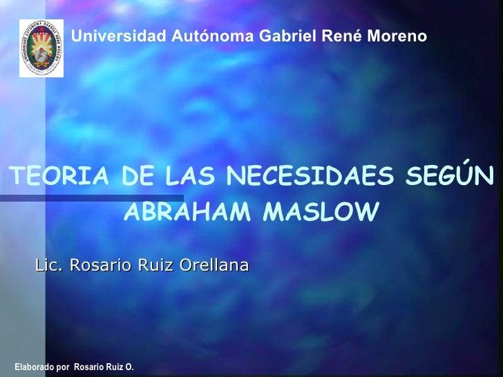 Universidad Autónoma Gabriel René Moreno  Lic. Rosario Ruiz Orellana TEORIA DE LAS NECESIDAES SEGÚN ABRAHAM MASLOW Elabora...