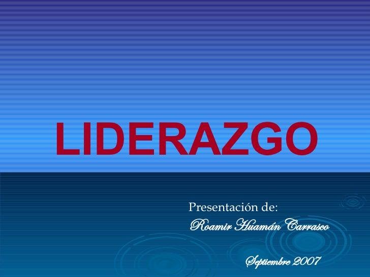 LIDERAZGO Presentación de: Roamir Huamán Carrasco Septiembre 2007