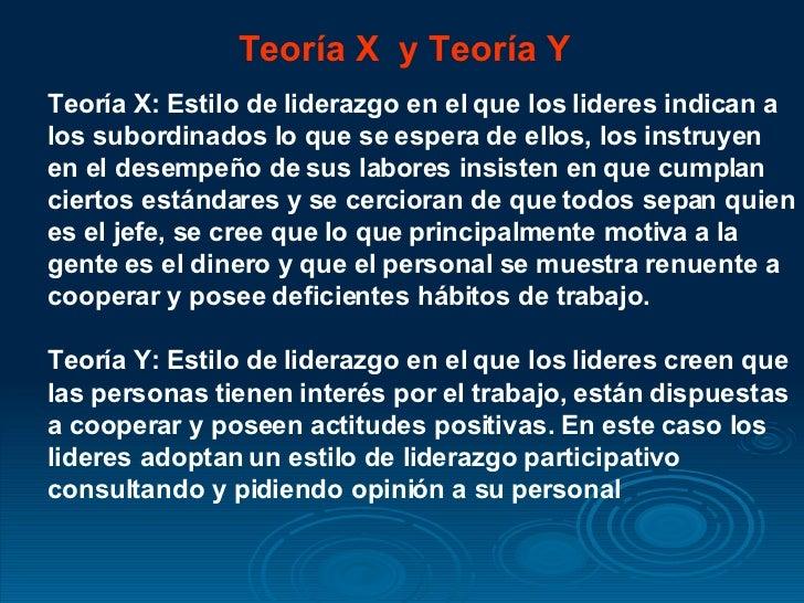 Teoría X  y Teoría Y Teoría X: Estilo de liderazgo en el que los lideres indican a los subordinados lo que se espera de el...