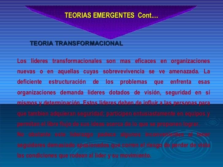TEORIAS EMERGENTES  Cont.... Los lideres transformacionales son mas eficaces en organizaciones nuevas o en aquellas cuyas ...