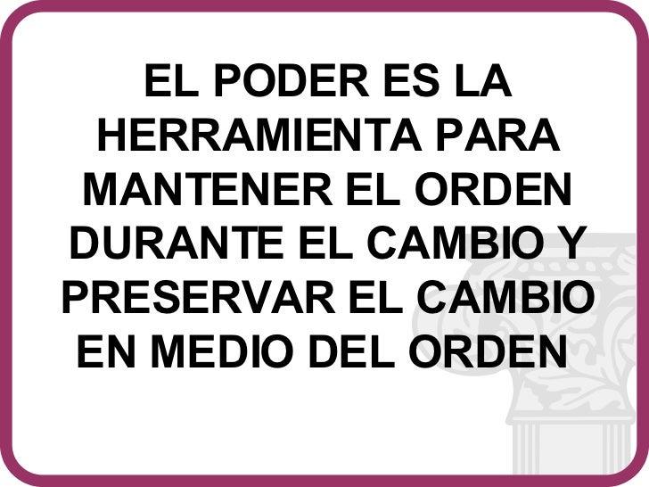 EL PODER ES LA HERRAMIENTA PARA MANTENER EL ORDEN DURANTE EL CAMBIO Y PRESERVAR EL CAMBIO EN MEDIO DEL ORDEN