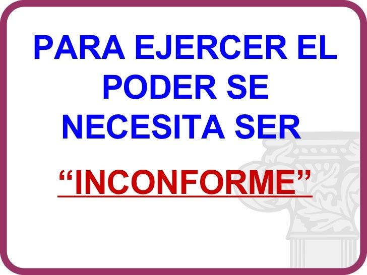 """PARA EJERCER EL PODER SE NECESITA SER  """" INCONFORME"""""""