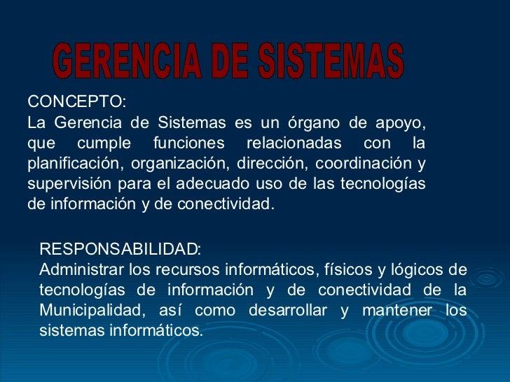 CONCEPTO: La Gerencia de Sistemas es un órgano de apoyo, que cumple funciones relacionadas con la planificación, organizac...