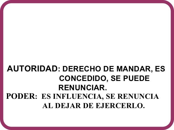 AUTORIDAD : DERECHO DE MANDAR, ES  CONCEDIDO, SE PUEDE RENUNCIAR.  PODER :  ES INFLUENCIA, SE RENUNCIA    AL DEJAR DE EJER...