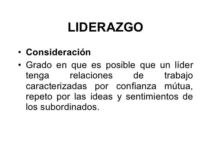 LIDERAZGO <ul><li>Consideración  </li></ul><ul><li>Grado en que es posible que un líder tenga relaciones de trabajo caract...