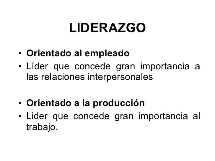 LIDERAZGO <ul><li>Orientado al empleado   </li></ul><ul><li>Líder que concede gran importancia a las relaciones interperso...