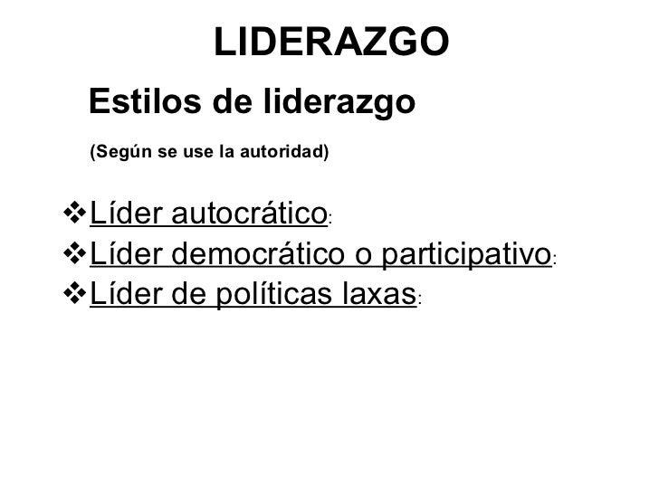 LIDERAZGO <ul><li>Estilos de liderazgo </li></ul><ul><li>(Según se use la autoridad) </li></ul><ul><li>Líder autocrático :...