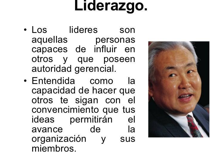 Liderazgo. <ul><li>Los lideres son aquellas personas capaces de influir en otros y que poseen autoridad gerencial.  </li><...