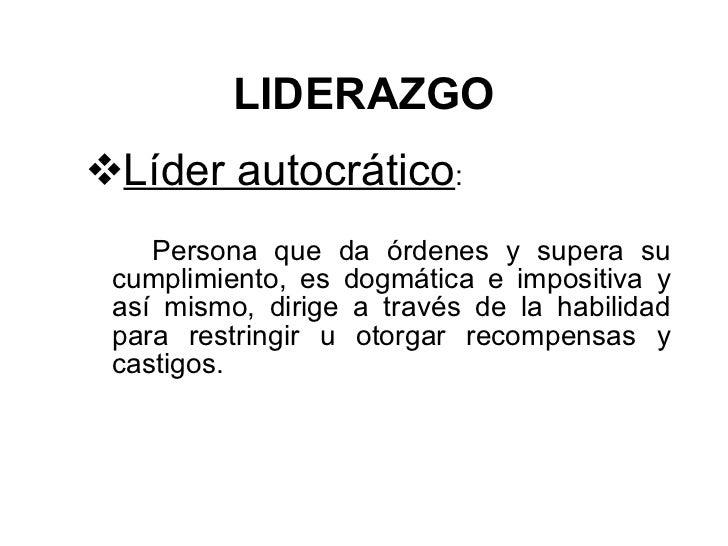 LIDERAZGO <ul><li>Líder autocrático :  </li></ul><ul><li>Persona que da órdenes y supera su cumplimiento, es dogmática e i...