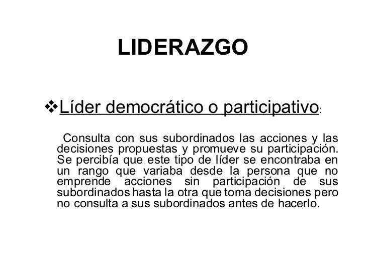 LIDERAZGO <ul><li>Líder democrático o participativo :  </li></ul><ul><li>Consulta con sus subordinados las acciones y las ...