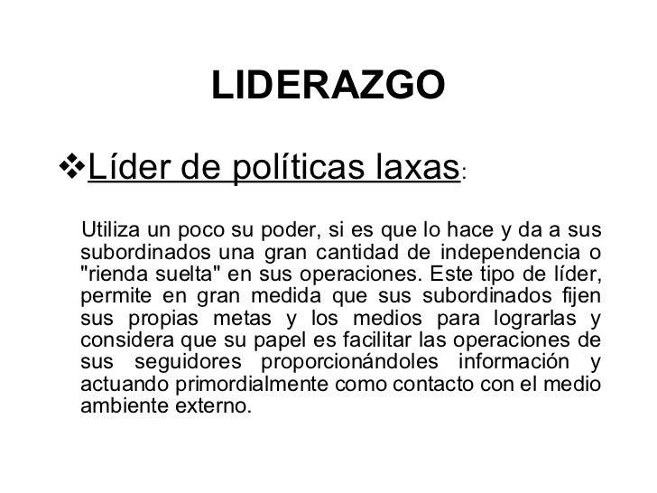 LIDERAZGO <ul><li>Líder de políticas laxas :  </li></ul><ul><li>Utiliza un poco su poder, si es que lo hace y da a sus sub...