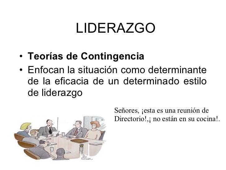 <ul><li>Teorías de Contingencia   </li></ul><ul><li>Enfocan la situación como determinante de la eficacia de un determinad...