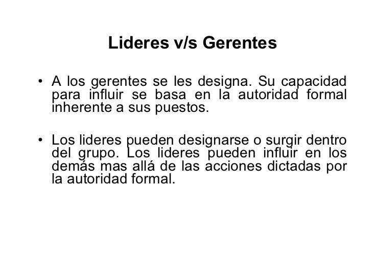<ul><li>Lideres v/s Gerentes </li></ul><ul><li>A los gerentes se les designa. Su capacidad para influir se basa en la auto...