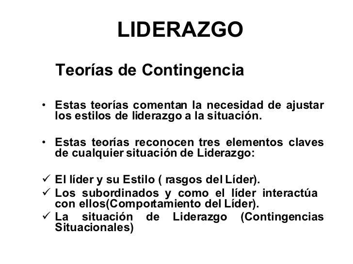 LIDERAZGO <ul><li>Teorías de Contingencia </li></ul><ul><li>Estas teorías comentan la necesidad de ajustar los estilos de ...