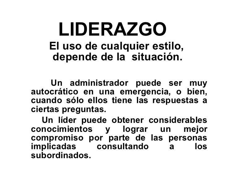 LIDERAZGO <ul><li>El uso de cualquier estilo, depende de la  situación.  </li></ul><ul><li>Un administrador puede ser muy ...
