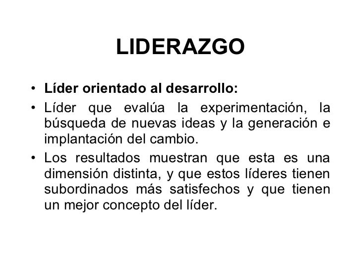 LIDERAZGO <ul><li>Líder orientado al desarrollo:  </li></ul><ul><li>Líder que evalúa la experimentación, la búsqueda de nu...